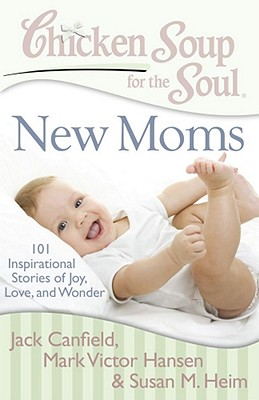 Chicken Soup for the Soul: New Moms By Canfield, Jack/ Hansen, Mark Victor/ Heim, Susan M.